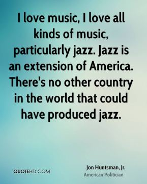 I love music, I love all kinds of music, particularly jazz. Jazz is an extension of America. There's no other country in the world that could have produced jazz.