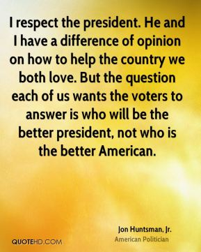 I respect the president. He and I have a difference of opinion on how to help the country we both love. But the question each of us wants the voters to answer is who will be the better president, not who is the better American.