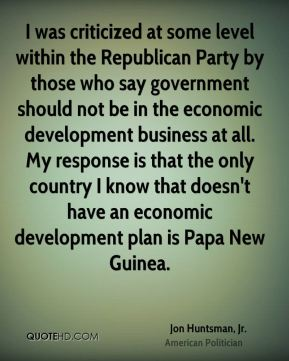 I was criticized at some level within the Republican Party by those who say government should not be in the economic development business at all. My response is that the only country I know that doesn't have an economic development plan is Papa New Guinea.