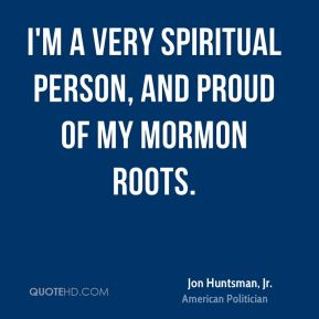 I'm a very spiritual person, and proud of my Mormon roots.