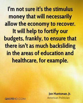 I'm not sure it's the stimulus money that will necessarily allow the economy to recover. It will help to fortify our budgets, frankly, to ensure that there isn't as much backsliding in the areas of education and healthcare, for example.