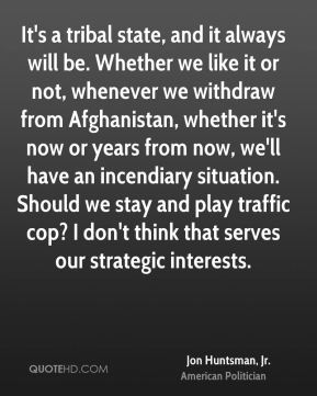It's a tribal state, and it always will be. Whether we like it or not, whenever we withdraw from Afghanistan, whether it's now or years from now, we'll have an incendiary situation. Should we stay and play traffic cop? I don't think that serves our strategic interests.