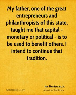My father, one of the great entrepreneurs and philanthropists of this state, taught me that capital - monetary or political - is to be used to benefit others. I intend to continue that tradition.