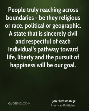 Jon Huntsman, Jr. - People truly reaching across boundaries - be they religious or race, political or geographic. A state that is sincerely civil and respectful of each individual's pathway toward life, liberty and the pursuit of happiness will be our goal.