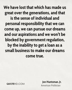 We have lost that which has made us great over the generations, and that is the sense of individual and personal responsibility that we can come up, we can pursue our dreams and our aspirations and we won't be blocked by government regulation, by the inability to get a loan as a small business to make our dreams come true.