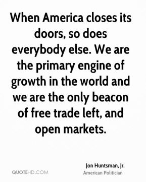 When America closes its doors, so does everybody else. We are the primary engine of growth in the world and we are the only beacon of free trade left, and open markets.