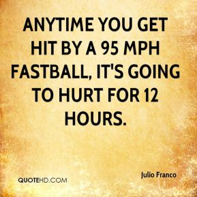 Julio Franco  - Anytime you get hit by a 95 mph fastball, it's going to hurt for 12 hours.
