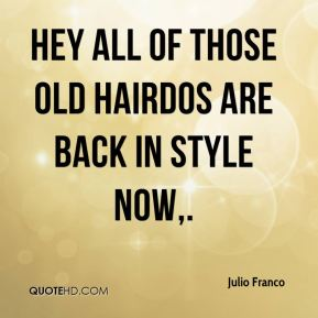 Julio Franco  - Hey all of those old hairdos are back in style now.