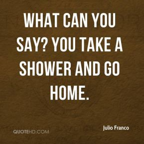 Julio Franco  - What can you say? You take a shower and go home.