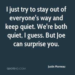 Justin Morneau  - I just try to stay out of everyone's way and keep quiet. We're both quiet, I guess. But Joe can surprise you.
