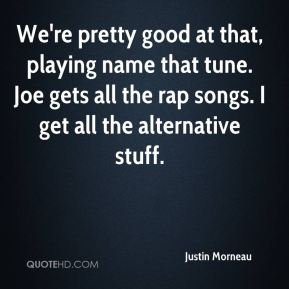 Justin Morneau  - We're pretty good at that, playing name that tune. Joe gets all the rap songs. I get all the alternative stuff.