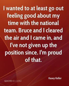Kasey Keller  - I wanted to at least go out feeling good about my time with the national team. Bruce and I cleared the air and I came in, and I've not given up the position since. I'm proud of that.