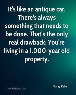 Kasey Keller  - It's like an antique car. There's always something that needs to be done. That's the only real drawback: You're living in a 1,000-year old property.
