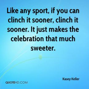 Kasey Keller  - Like any sport, if you can clinch it sooner, clinch it sooner. It just makes the celebration that much sweeter.