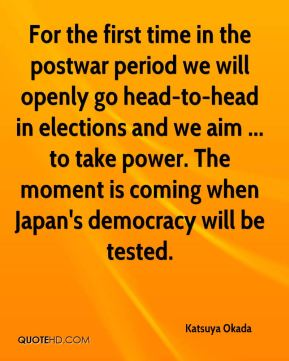 Katsuya Okada  - For the first time in the postwar period we will openly go head-to-head in elections and we aim ... to take power. The moment is coming when Japan's democracy will be tested.