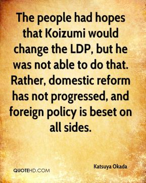 Katsuya Okada  - The people had hopes that Koizumi would change the LDP, but he was not able to do that. Rather, domestic reform has not progressed, and foreign policy is beset on all sides.