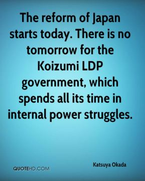 Katsuya Okada  - The reform of Japan starts today. There is no tomorrow for the Koizumi LDP government, which spends all its time in internal power struggles.