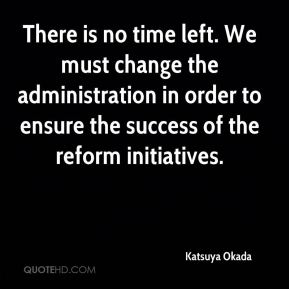 Katsuya Okada  - There is no time left. We must change the administration in order to ensure the success of the reform initiatives.