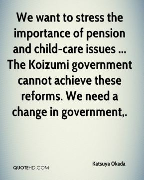 Katsuya Okada  - We want to stress the importance of pension and child-care issues ... The Koizumi government cannot achieve these reforms. We need a change in government.