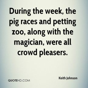 Keith Johnson  - During the week, the pig races and petting zoo, along with the magician, were all crowd pleasers.