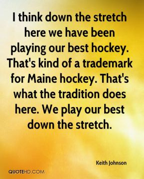 Keith Johnson  - I think down the stretch here we have been playing our best hockey. That's kind of a trademark for Maine hockey. That's what the tradition does here. We play our best down the stretch.