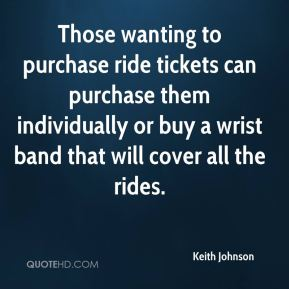Keith Johnson  - Those wanting to purchase ride tickets can purchase them individually or buy a wrist band that will cover all the rides.