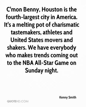 Kenny Smith  - C'mon Benny, Houston is the fourth-largest city in America. It's a melting pot of charismatic tastemakers, athletes and United States movers and shakers. We have everybody who makes trends coming out to the NBA All-Star Game on Sunday night.