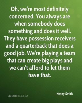 Oh, we're most definitely concerned. You always are when somebody does something and does it well. They have possession receivers and a quarterback that does a good job. We're playing a team that can create big plays and we can't afford to let them have that.