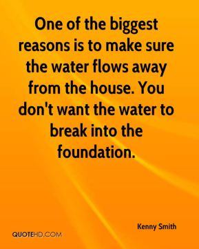 Kenny Smith  - One of the biggest reasons is to make sure the water flows away from the house. You don't want the water to break into the foundation.