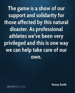 The game is a show of our support and solidarity for those affected by this natural disaster. As professional athletes we've been very privileged and this is one way we can help take care of our own.