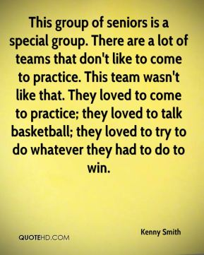This group of seniors is a special group. There are a lot of teams that don't like to come to practice. This team wasn't like that. They loved to come to practice; they loved to talk basketball; they loved to try to do whatever they had to do to win.