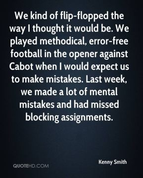 We kind of flip-flopped the way I thought it would be. We played methodical, error-free football in the opener against Cabot when I would expect us to make mistakes. Last week, we made a lot of mental mistakes and had missed blocking assignments.