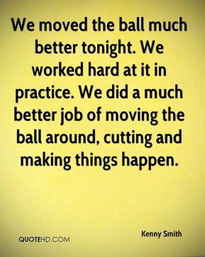 We moved the ball much better tonight. We worked hard at it in practice. We did a much better job of moving the ball around, cutting and making things happen.