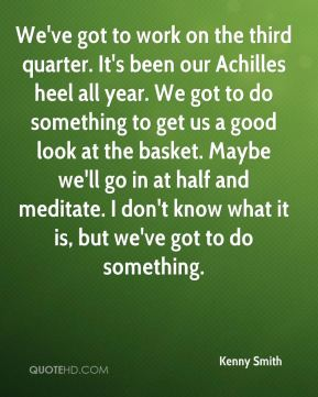 We've got to work on the third quarter. It's been our Achilles heel all year. We got to do something to get us a good look at the basket. Maybe we'll go in at half and meditate. I don't know what it is, but we've got to do something.