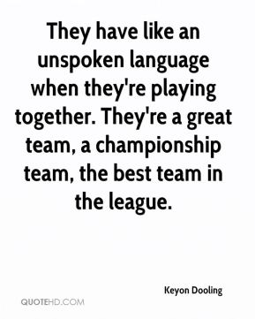 Keyon Dooling  - They have like an unspoken language when they're playing together. They're a great team, a championship team, the best team in the league.