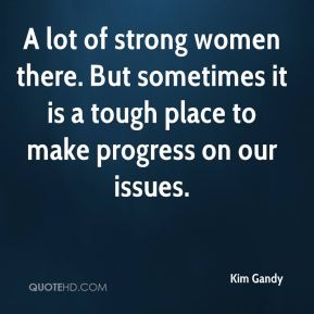 A lot of strong women there. But sometimes it is a tough place to make progress on our issues.