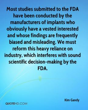 Kim Gandy  - Most studies submitted to the FDA have been conducted by the manufacturers of implants who obviously have a vested interested and whose findings are frequently biased and misleading. We must reform this heavy reliance on industry, which interferes with sound scientific decision-making by the FDA.