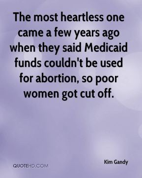 The most heartless one came a few years ago when they said Medicaid funds couldn't be used for abortion, so poor women got cut off.