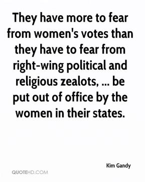 Kim Gandy  - They have more to fear from women's votes than they have to fear from right-wing political and religious zealots, ... be put out of office by the women in their states.