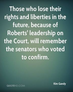 Those who lose their rights and liberties in the future, because of Roberts' leadership on the Court, will remember the senators who voted to confirm.