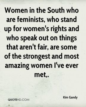Women in the South who are feminists, who stand up for women's rights and who speak out on things that aren't fair, are some of the strongest and most amazing women I've ever met.