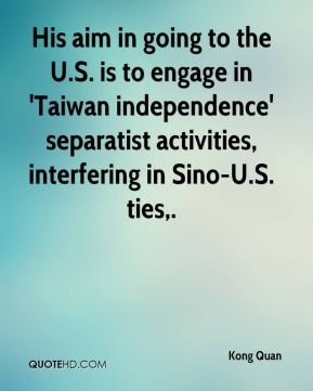 Kong Quan  - His aim in going to the U.S. is to engage in 'Taiwan independence' separatist activities, interfering in Sino-U.S. ties.