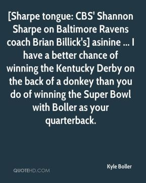 Kyle Boller  - [Sharpe tongue: CBS' Shannon Sharpe on Baltimore Ravens coach Brian Billick's] asinine ... I have a better chance of winning the Kentucky Derby on the back of a donkey than you do of winning the Super Bowl with Boller as your quarterback.