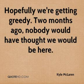 Kyle McLaren  - Hopefully we're getting greedy. Two months ago, nobody would have thought we would be here.
