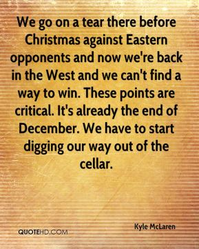 Kyle McLaren  - We go on a tear there before Christmas against Eastern opponents and now we're back in the West and we can't find a way to win. These points are critical. It's already the end of December. We have to start digging our way out of the cellar.