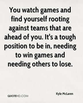 Kyle McLaren  - You watch games and find yourself rooting against teams that are ahead of you. It's a tough position to be in, needing to win games and needing others to lose.