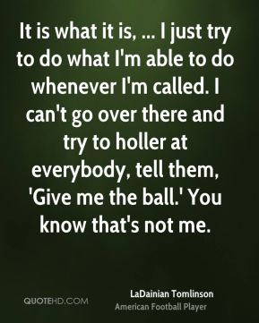It is what it is, ... I just try to do what I'm able to do whenever I'm called. I can't go over there and try to holler at everybody, tell them, 'Give me the ball.' You know that's not me.