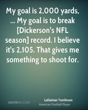 My goal is 2,000 yards, ... My goal is to break [Dickerson's NFL season] record. I believe it's 2,105. That gives me something to shoot for.