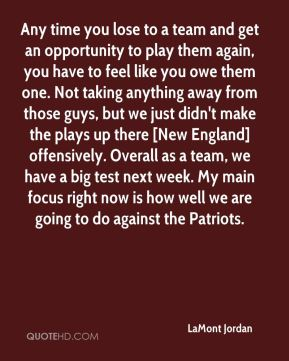 Any time you lose to a team and get an opportunity to play them again, you have to feel like you owe them one. Not taking anything away from those guys, but we just didn't make the plays up there [New England] offensively. Overall as a team, we have a big test next week. My main focus right now is how well we are going to do against the Patriots.