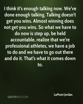 I think it's enough talking now. We've done enough talking. Talking doesn't get you wins. Almost winning does not get you wins. So what we have to do now is step up, be held accountable, realize that we're professional athletes, we have a job to do and we have to go out there and do it. That's what it comes down to.